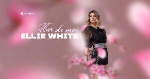 Ellie White new single flori de mai